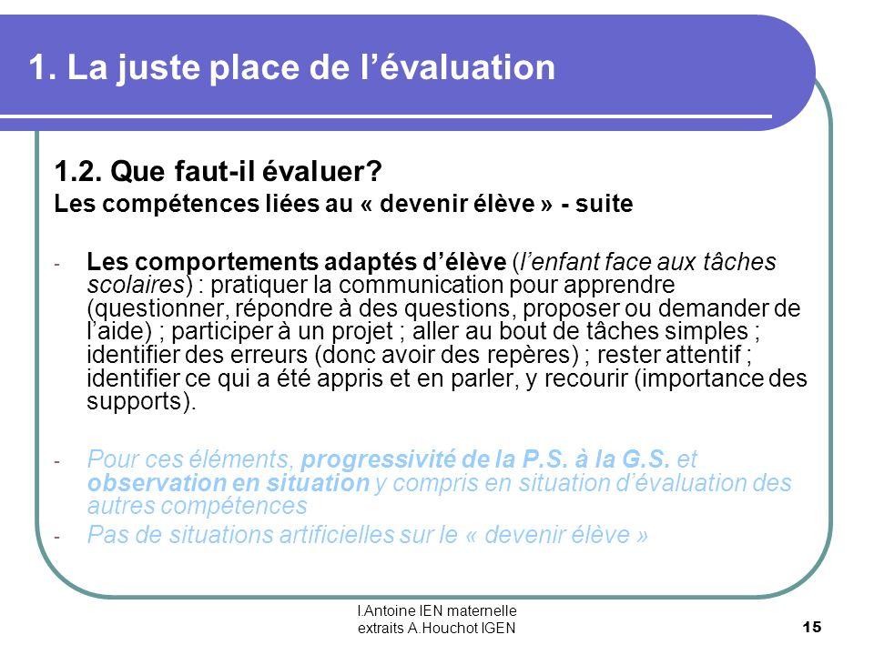 I.Antoine IEN maternelle extraits A.Houchot IGEN 15 1. La juste place de lévaluation 1.2. Que faut-il évaluer? Les compétences liées au « devenir élèv