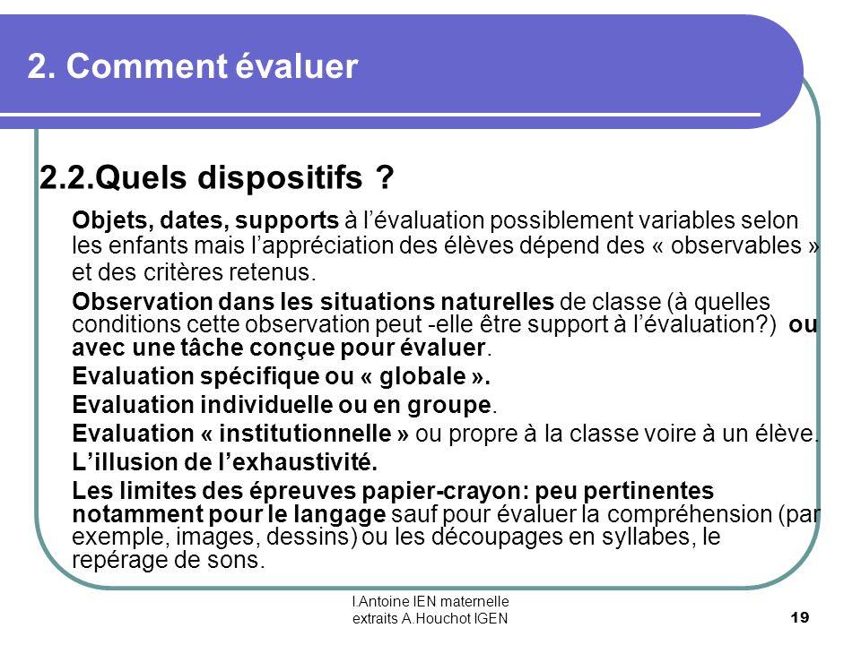 I.Antoine IEN maternelle extraits A.Houchot IGEN 19 2. Comment évaluer 2.2.Quels dispositifs ? Objets, dates, supports à lévaluation possiblement vari