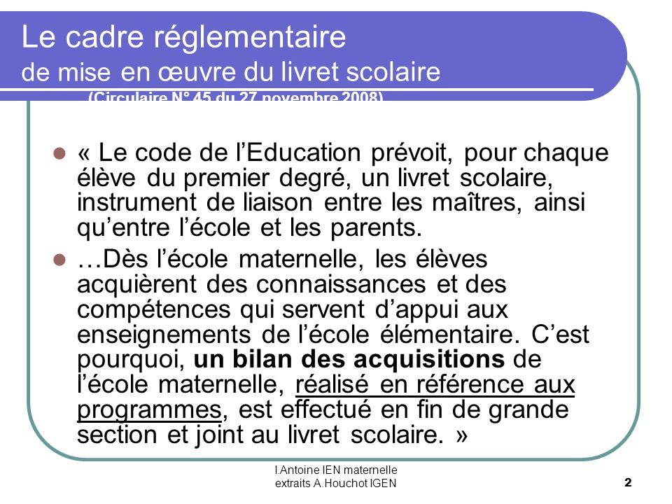 I.Antoine IEN maternelle extraits A.Houchot IGEN 2 Le cadre réglementaire de mise en œuvre du livret scolaire (Circulaire N° 45 du 27 novembre 2008) «