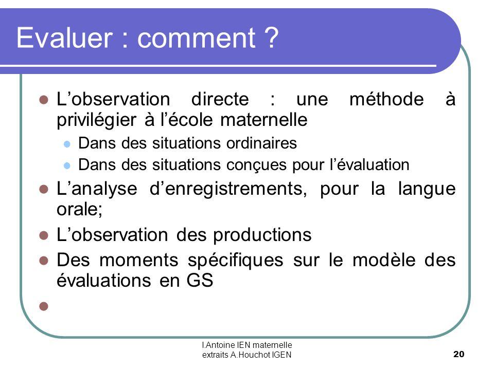 I.Antoine IEN maternelle extraits A.Houchot IGEN 20 Evaluer : comment ? Lobservation directe : une méthode à privilégier à lécole maternelle Dans des