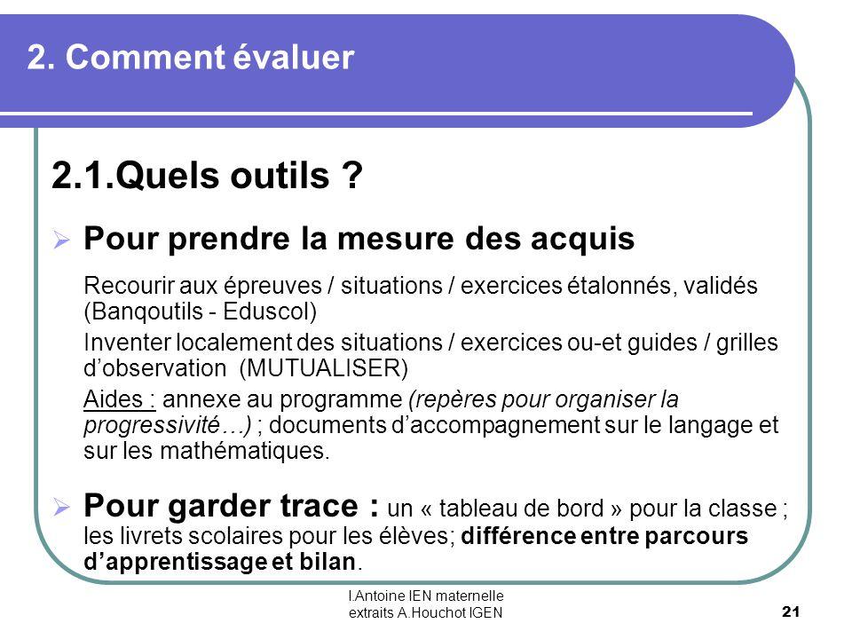 I.Antoine IEN maternelle extraits A.Houchot IGEN 21 2. Comment évaluer 2.1.Quels outils ? Pour prendre la mesure des acquis Recourir aux épreuves / si