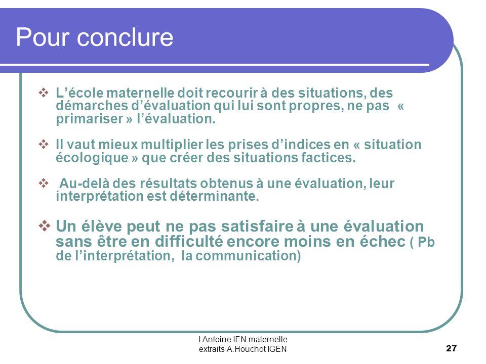 I.Antoine IEN maternelle extraits A.Houchot IGEN 27 Pour conclure Lécole maternelle doit recourir à des situations, des démarches dévaluation qui lui