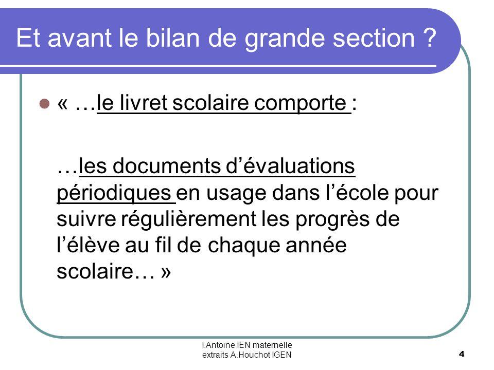 I.Antoine IEN maternelle extraits A.Houchot IGEN 4 Et avant le bilan de grande section ? « …le livret scolaire comporte : …les documents dévaluations