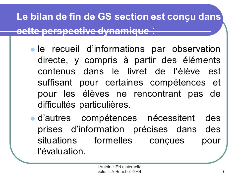 I.Antoine IEN maternelle extraits A.Houchot IGEN 7 Le bilan de fin de GS section est conçu dans cette perspective dynamique : le recueil dinformations