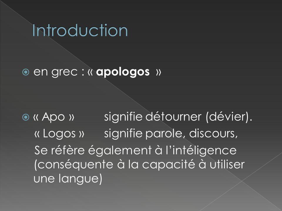 en grec : « apologos » « Apo » signifie détourner (dévier). « Logos »signifie parole, discours, Se réfère également à lintéligence (conséquente à la c