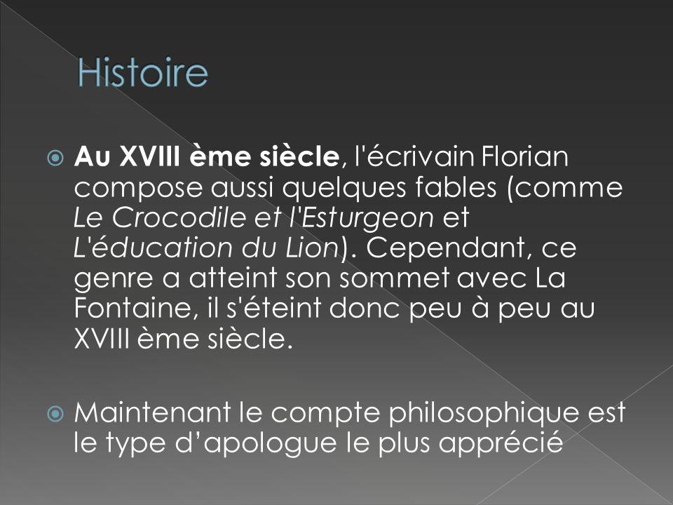 Au XVIII ème siècle, l'écrivain Florian compose aussi quelques fables (comme Le Crocodile et l'Esturgeon et L'éducation du Lion). Cependant, ce genre