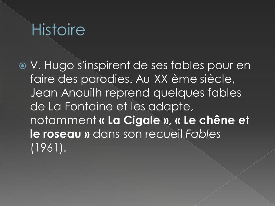 V. Hugo s'inspirent de ses fables pour en faire des parodies. Au XX ème siècle, Jean Anouilh reprend quelques fables de La Fontaine et les adapte, not