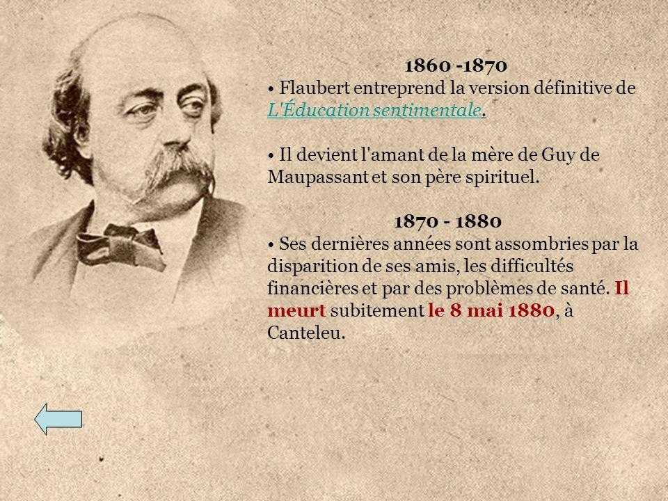1860 -1870 Flaubert entreprend la version définitive de L'Éducation sentimentale. L'Éducation sentimentale Il devient l'amant de la mère de Guy de Mau
