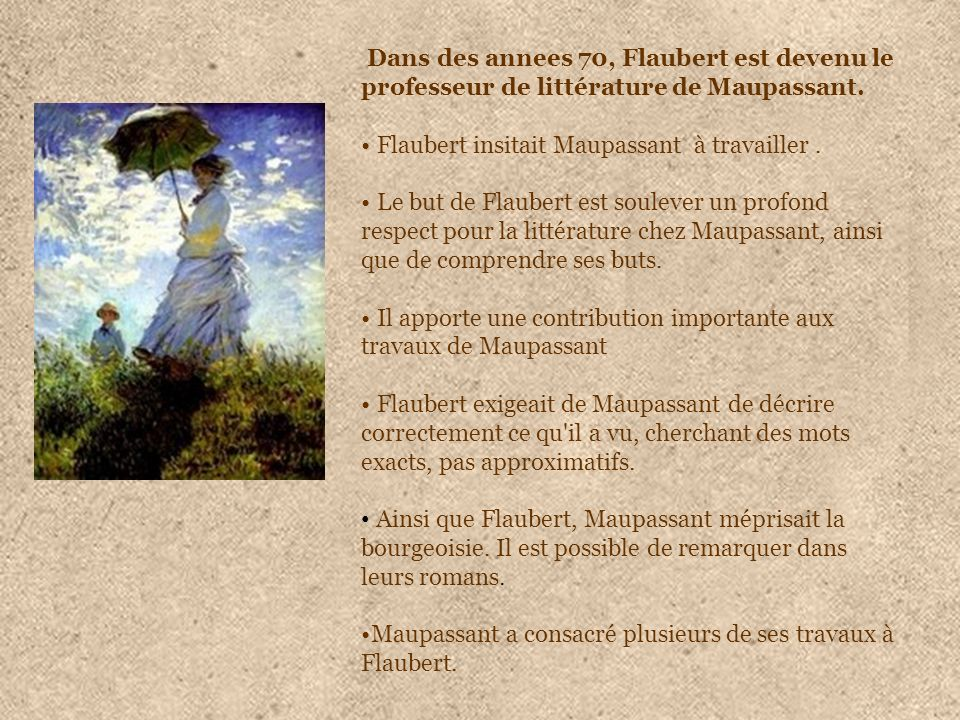 Dans des annees 70, Flaubert est devenu le professeur de littérature de Maupassant. Flaubert insitait Maupassant à travailler. Le but de Flaubert est
