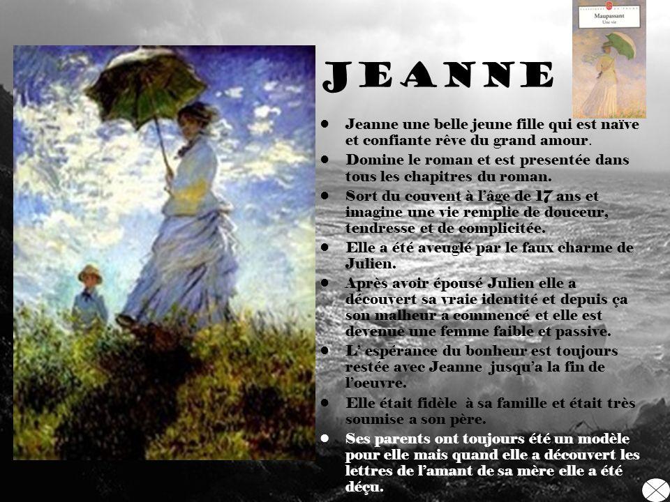 Jeanne Jeanne une belle jeune fille qui est naïve et confiante rêve du grand amour. Domine le roman et est presentée dans tous les chapitres du roman.