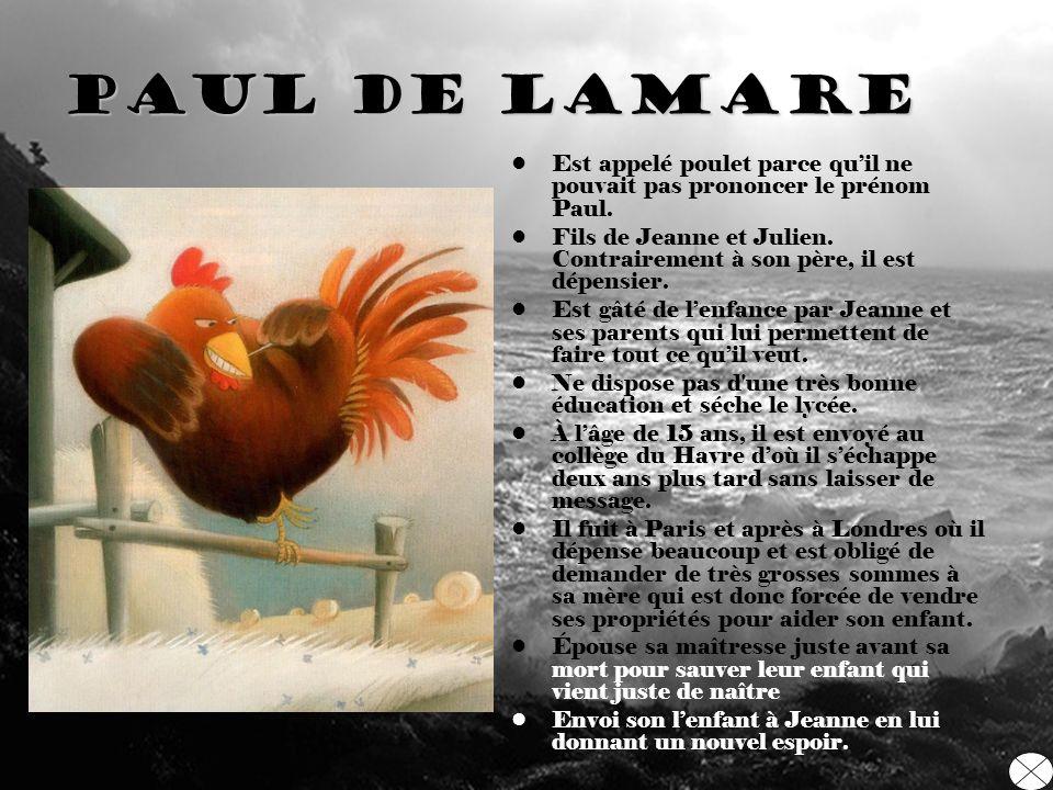 Paul De laMare Est appelé poulet parce quil ne pouvait pas prononcer le prénom Paul. Fils de Jeanne et Julien. Contrairement à son père, il est dépens