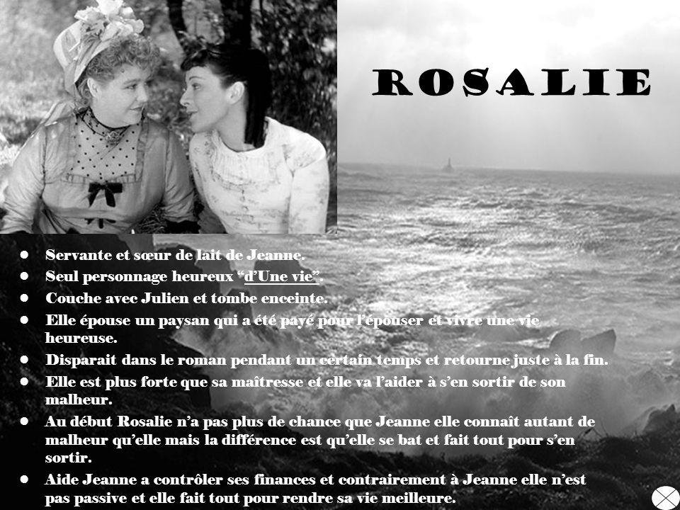 Rosalie Servante et sœur de lait de Jeanne. Seul personnage heureux dUne vie. Couche avec Julien et tombe enceinte. Elle épouse un paysan qui a été pa