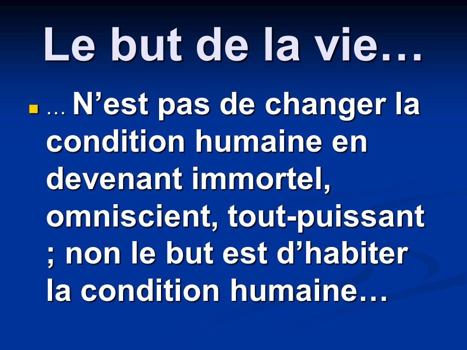 Le but de la vie… … Nest pas de changer la condition humaine en devenant immortel, omniscient, tout-puissant ; non le but est dhabiter la condition hu