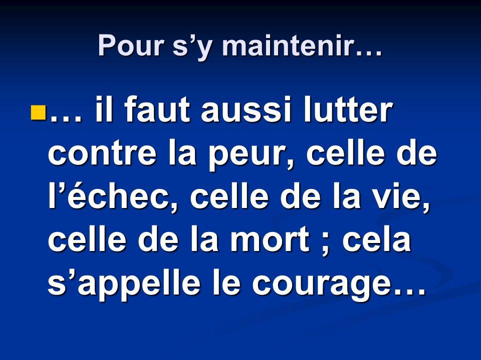 Pour sy maintenir… … il faut aussi lutter contre la peur, celle de léchec, celle de la vie, celle de la mort ; cela sappelle le courage… … il faut aussi lutter contre la peur, celle de léchec, celle de la vie, celle de la mort ; cela sappelle le courage…