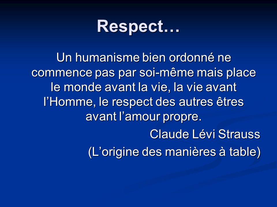 Respect… Un humanisme bien ordonné ne commence pas par soi-même mais place le monde avant la vie, la vie avant lHomme, le respect des autres êtres avant lamour propre.