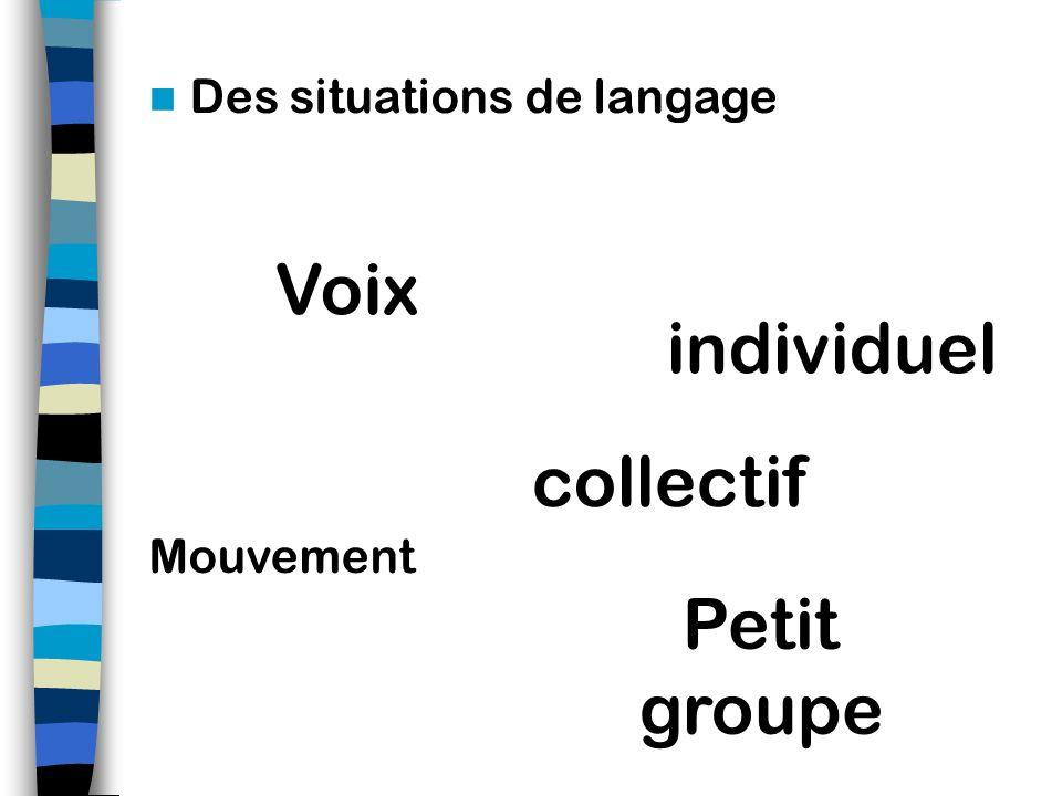 Des situations de langage Voix Mouvement collectif Petit groupe individuel