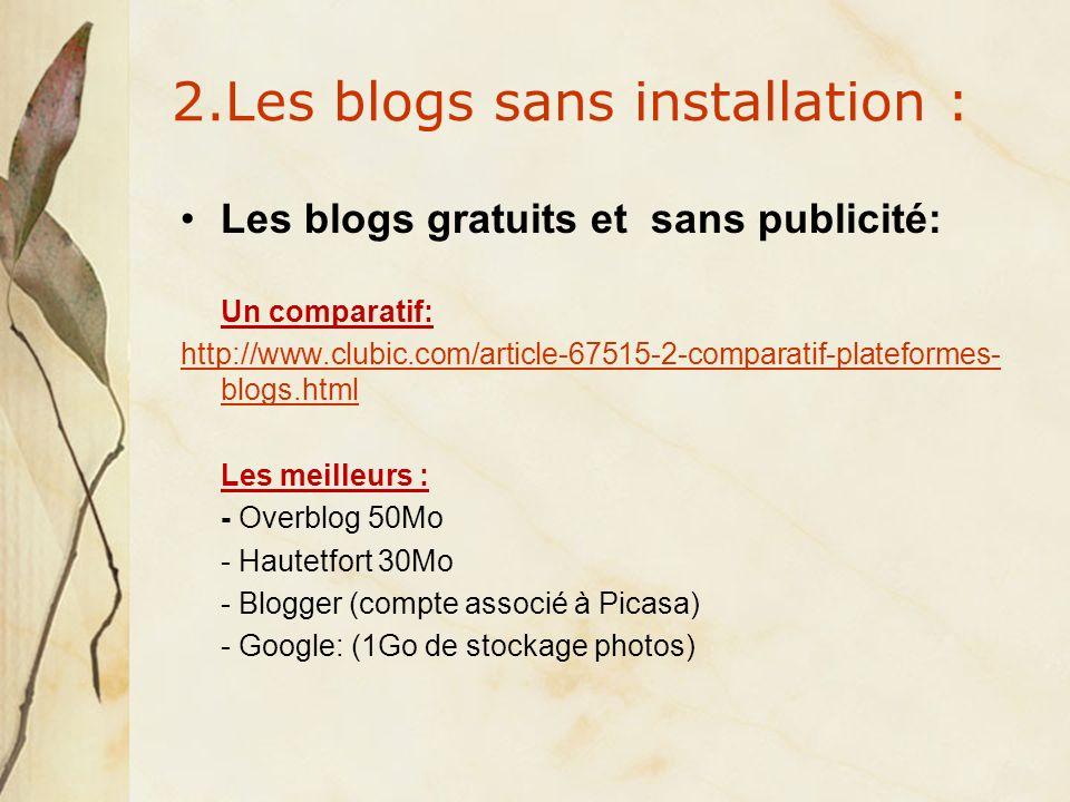2.Les blogs sans installation : Les blogs gratuits et sans publicité: Un comparatif: http://www.clubic.com/article-67515-2-comparatif-plateformes- blogs.html Les meilleurs : - Overblog 50Mo - Hautetfort 30Mo - Blogger (compte associé à Picasa) - Google: (1Go de stockage photos)