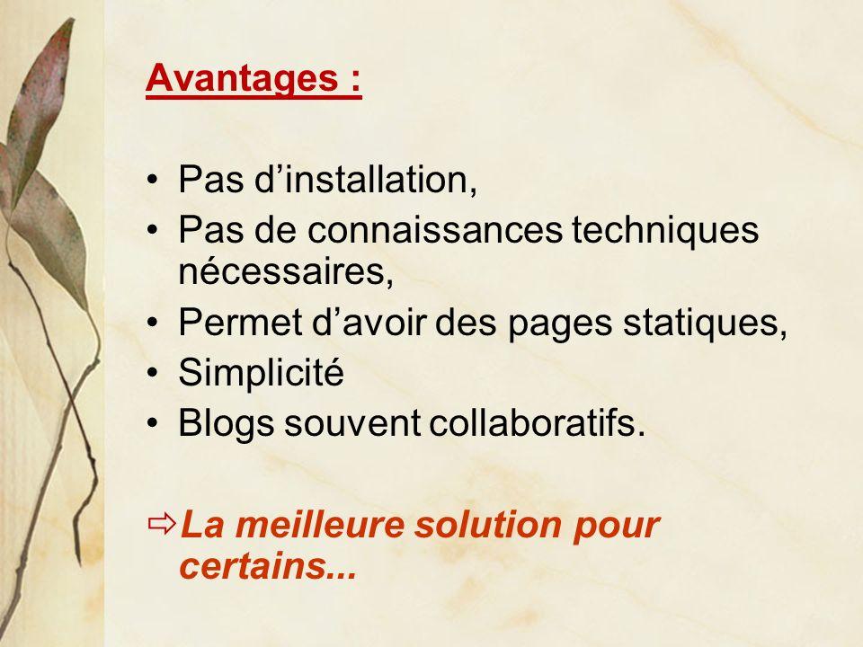 Avantages : Pas dinstallation, Pas de connaissances techniques nécessaires, Permet davoir des pages statiques, Simplicité Blogs souvent collaboratifs.