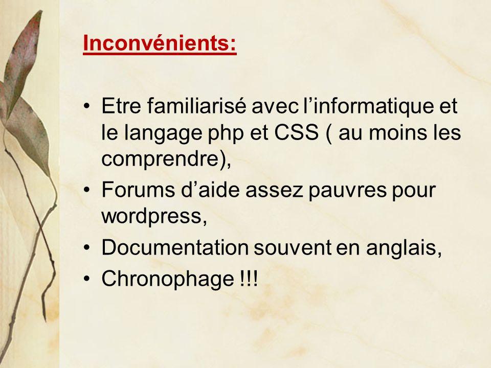 Inconvénients: Etre familiarisé avec linformatique et le langage php et CSS ( au moins les comprendre), Forums daide assez pauvres pour wordpress, Documentation souvent en anglais, Chronophage !!!