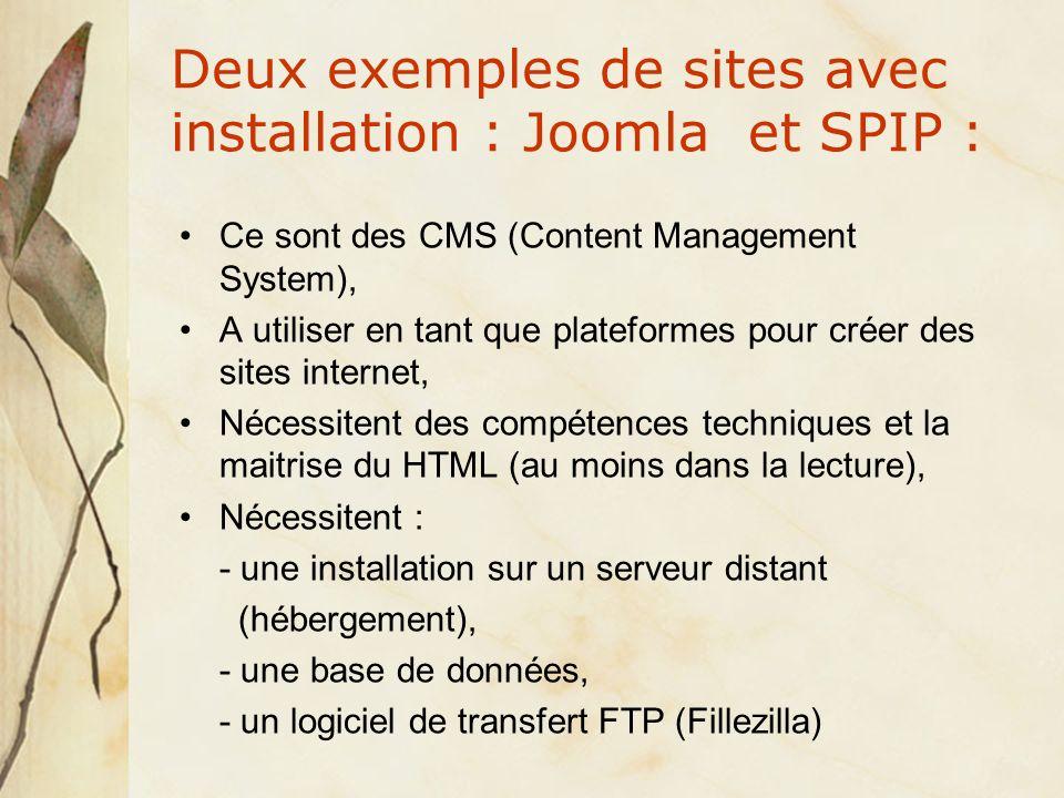 Deux exemples de sites avec installation : Joomla et SPIP : Ce sont des CMS (Content Management System), A utiliser en tant que plateformes pour créer des sites internet, Nécessitent des compétences techniques et la maitrise du HTML (au moins dans la lecture), Nécessitent : - une installation sur un serveur distant (hébergement), - une base de données, - un logiciel de transfert FTP (Fillezilla)