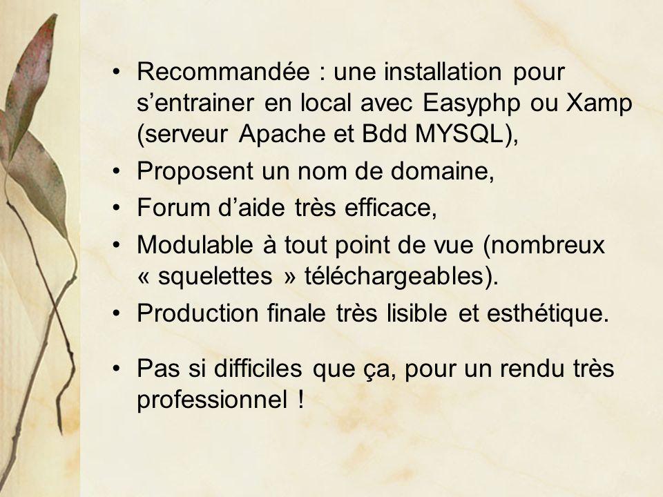 Recommandée : une installation pour sentrainer en local avec Easyphp ou Xamp (serveur Apache et Bdd MYSQL), Proposent un nom de domaine, Forum daide très efficace, Modulable à tout point de vue (nombreux « squelettes » téléchargeables).