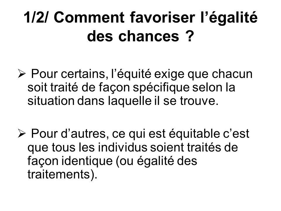 1/2/ Comment favoriser légalité des chances ? Pour certains, léquité exige que chacun soit traité de façon spécifique selon la situation dans laquelle