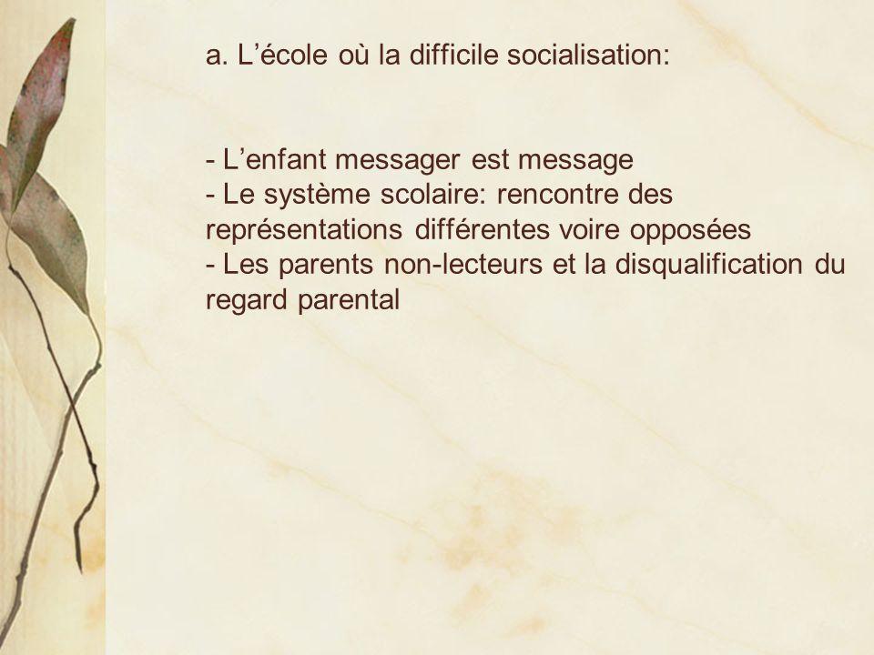 a. Lécole où la difficile socialisation: - Lenfant messager est message - Le système scolaire: rencontre des représentations différentes voire opposée