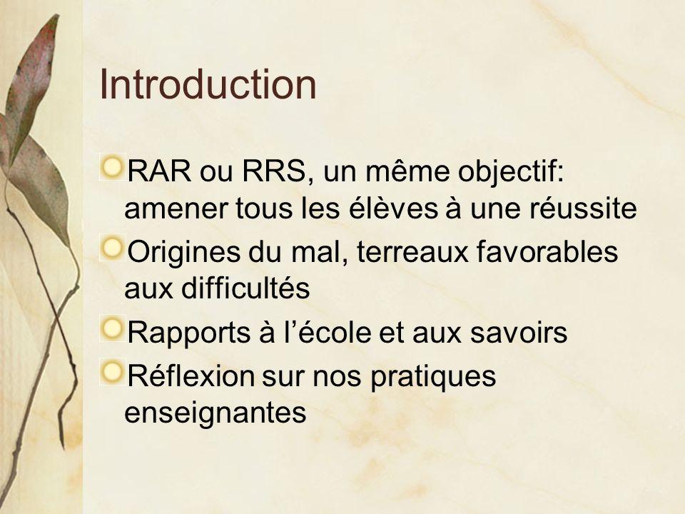 Introduction RAR ou RRS, un même objectif: amener tous les élèves à une réussite Origines du mal, terreaux favorables aux difficultés Rapports à lécole et aux savoirs Réflexion sur nos pratiques enseignantes