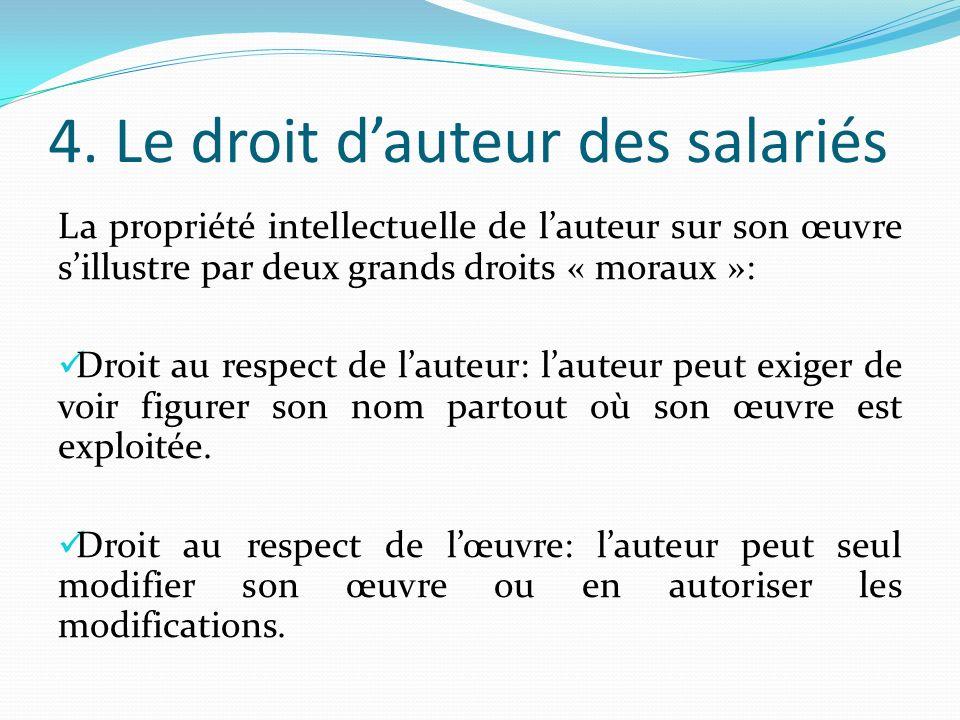 4. Le droit dauteur des salariés La propriété intellectuelle de lauteur sur son œuvre sillustre par deux grands droits « moraux »: Droit au respect de