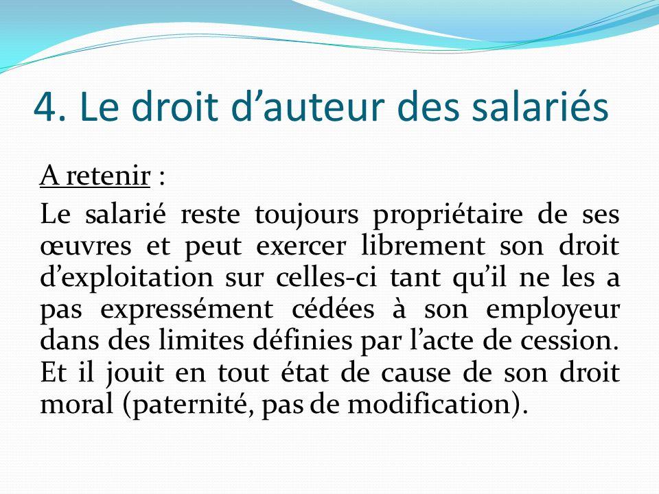 4. Le droit dauteur des salariés A retenir : Le salarié reste toujours propriétaire de ses œuvres et peut exercer librement son droit dexploitation su