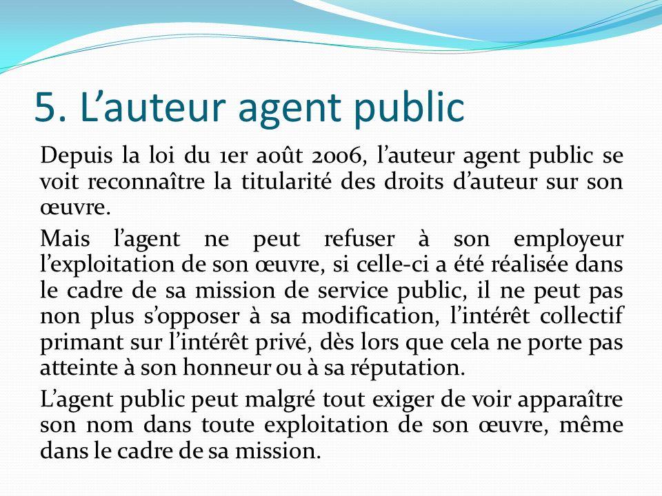 5. Lauteur agent public Depuis la loi du 1er août 2006, lauteur agent public se voit reconnaître la titularité des droits dauteur sur son œuvre. Mais