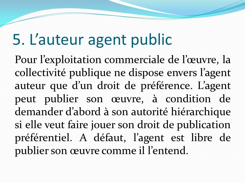 5. Lauteur agent public Pour lexploitation commerciale de lœuvre, la collectivité publique ne dispose envers lagent auteur que dun droit de préférence