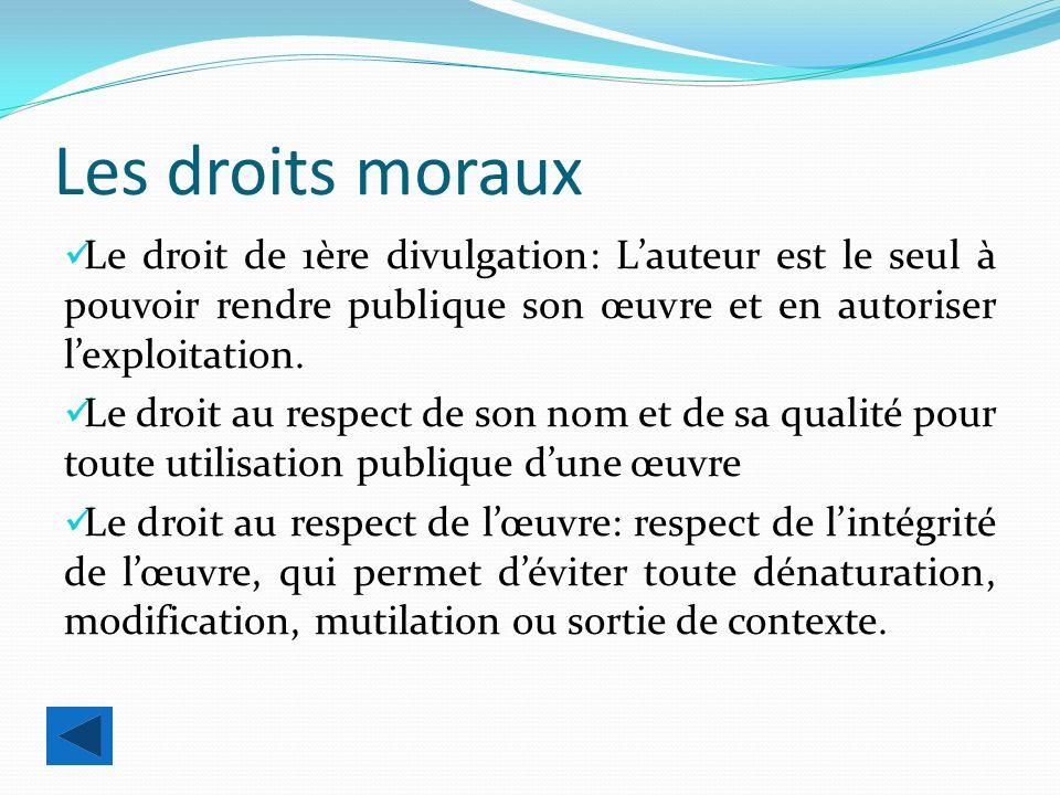 Les droits moraux Le droit de 1ère divulgation: Lauteur est le seul à pouvoir rendre publique son œuvre et en autoriser lexploitation.