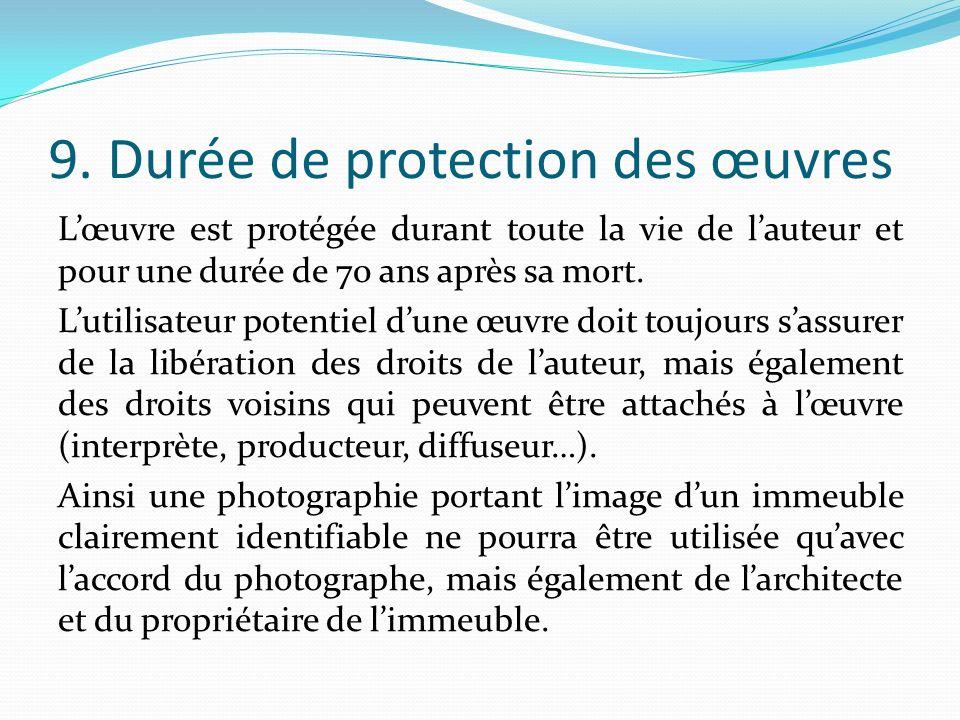 9. Durée de protection des œuvres Lœuvre est protégée durant toute la vie de lauteur et pour une durée de 70 ans après sa mort. Lutilisateur potentiel