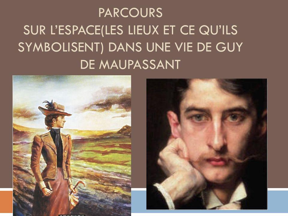 PARCOURS SUR LESPACE(LES LIEUX ET CE QUILS SYMBOLISENT) DANS UNE VIE DE GUY DE MAUPASSANT