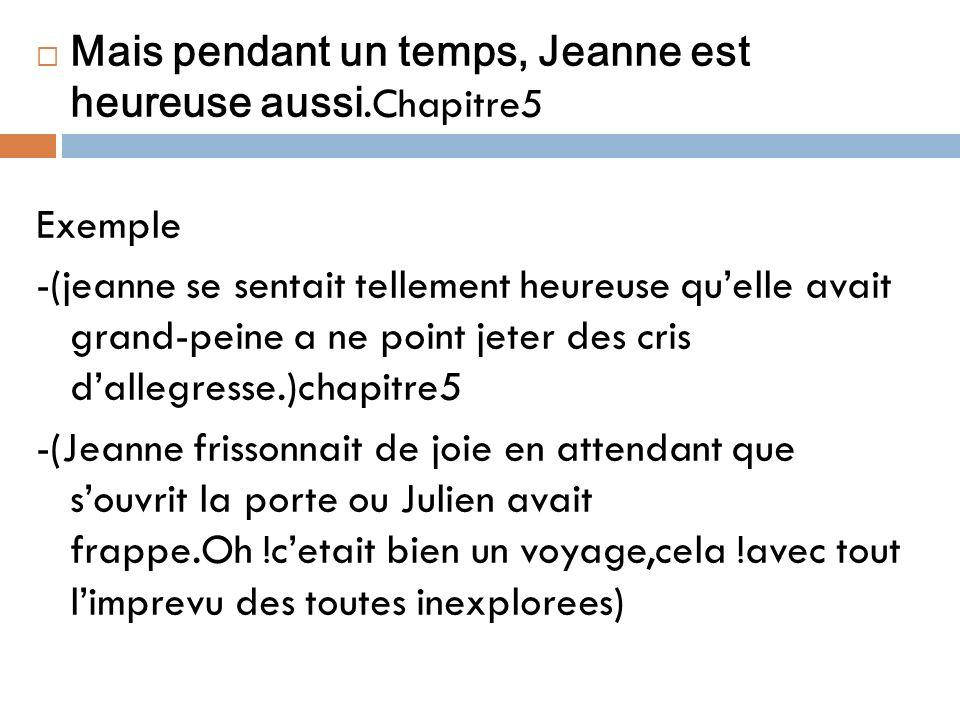 Mais pendant un temps, Jeanne est heureuse aussi.Chapitre5 Exemple -(jeanne se sentait tellement heureuse quelle avait grand-peine a ne point jeter de