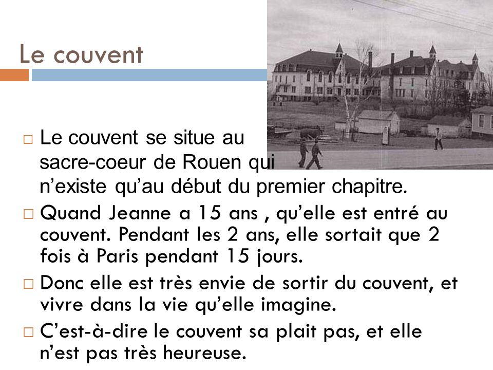Le couvent Le couvent se situe au sacre-coeur de Rouen qui nexiste quau début du premier chapitre. Quand Jeanne a 15 ans, quelle est entré au couvent.