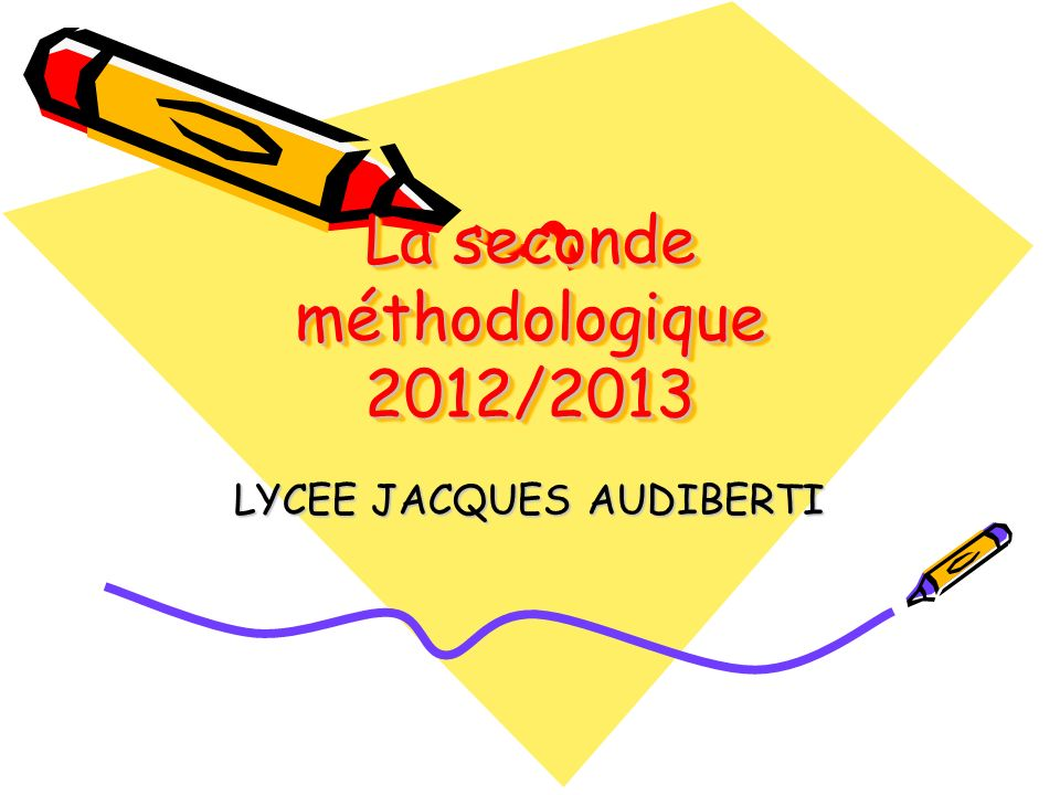 La seconde méthodologique 2012/2013 LYCEE JACQUES AUDIBERTI