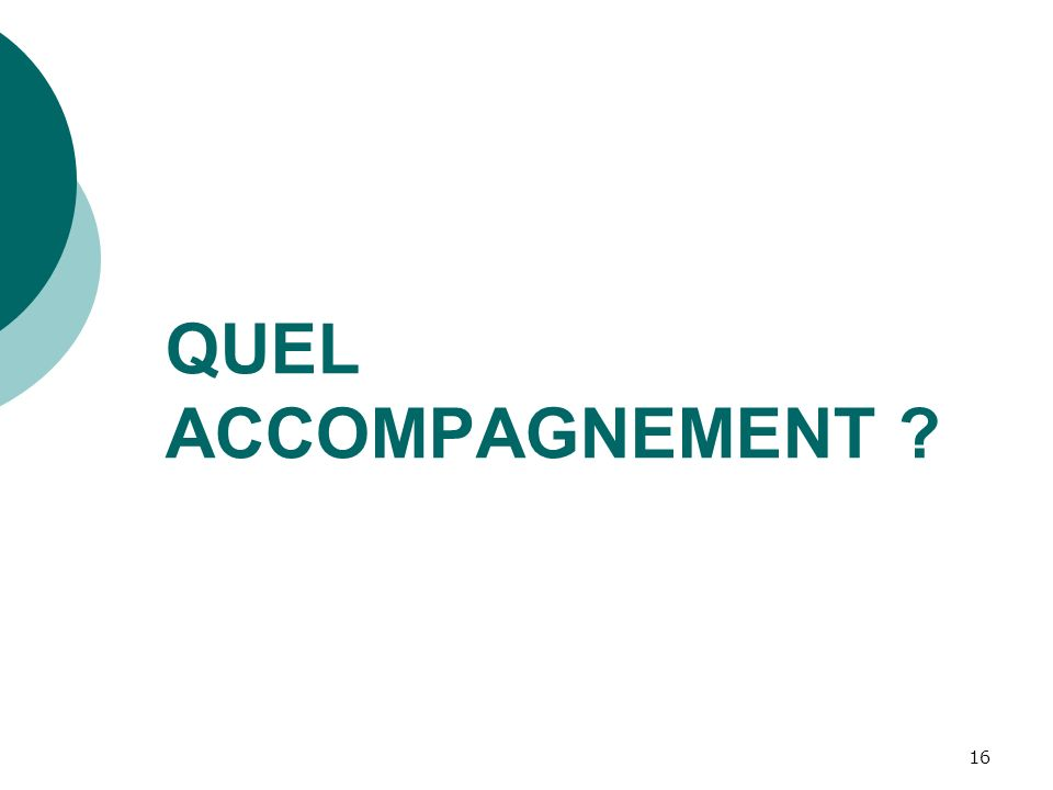 16 QUEL ACCOMPAGNEMENT ?