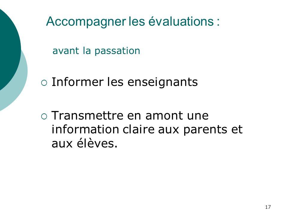 17 Accompagner les évaluations : Informer les enseignants Transmettre en amont une information claire aux parents et aux élèves.