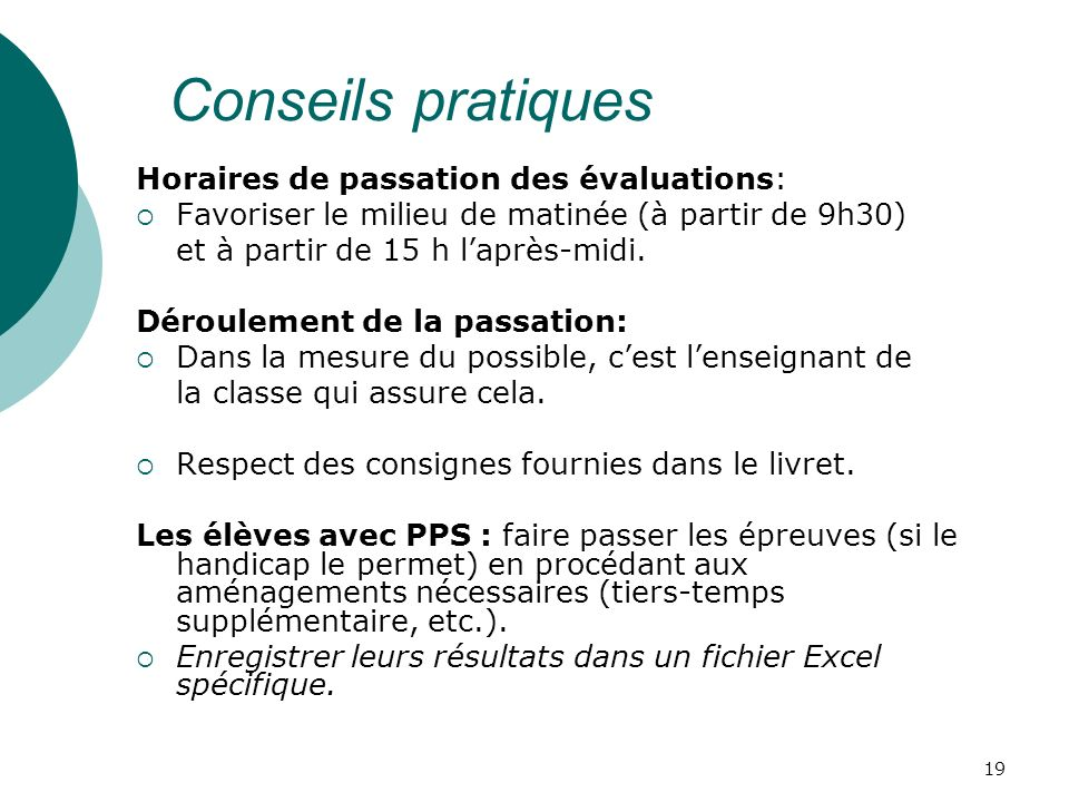 19 Conseils pratiques Horaires de passation des évaluations: Favoriser le milieu de matinée (à partir de 9h30) et à partir de 15 h laprès-midi.