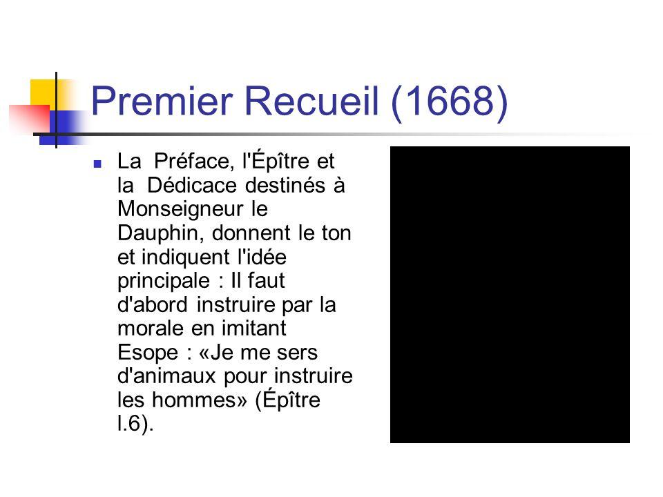 Premier Recueil (1668) La Préface, l Épître et la Dédicace destinés à Monseigneur le Dauphin, donnent le ton et indiquent l idée principale : Il faut d abord instruire par la morale en imitant Esope : «Je me sers d animaux pour instruire les hommes» (Épître l.6).