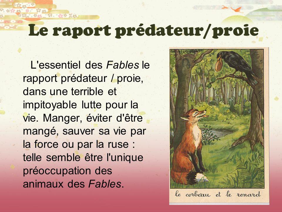 Le raport prédateur/proie L'essentiel des Fables le rapport prédateur / proie, dans une terrible et impitoyable lutte pour la vie. Manger, éviter d'êt