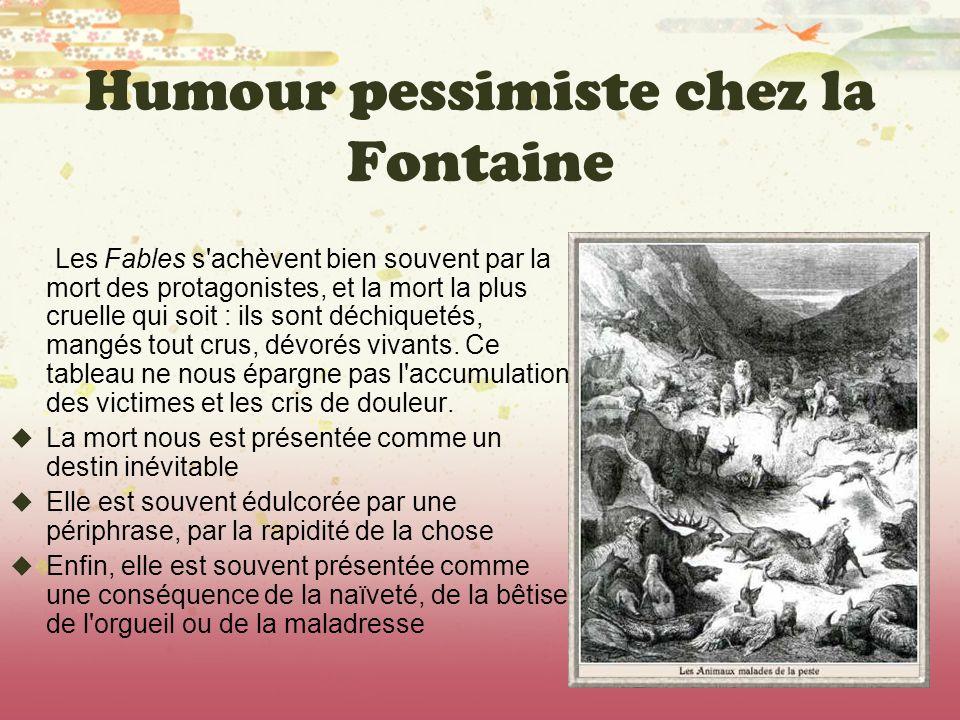 Humour pessimiste chez la Fontaine Les Fables s'achèvent bien souvent par la mort des protagonistes, et la mort la plus cruelle qui soit : ils sont dé