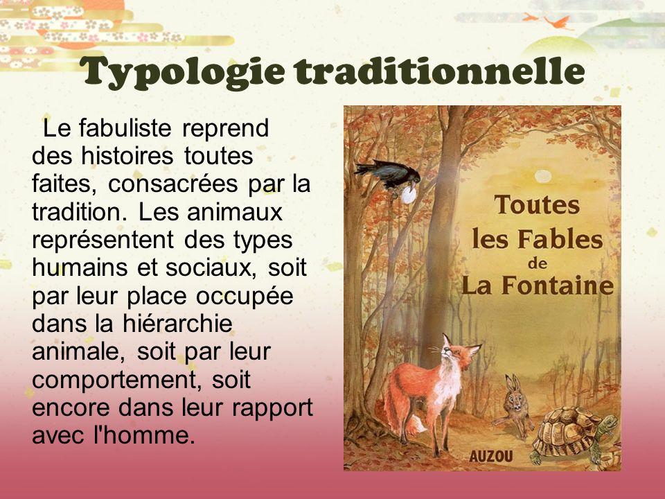 Typologie traditionnelle Le fabuliste reprend des histoires toutes faites, consacrées par la tradition. Les animaux représentent des types humains et