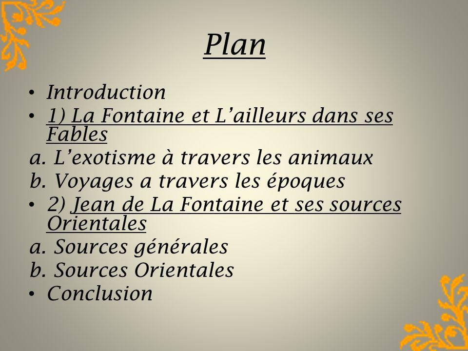 Plan Introduction 1) La Fontaine et Lailleurs dans ses Fables a. Lexotisme à travers les animaux b. Voyages a travers les époques 2) Jean de La Fontai