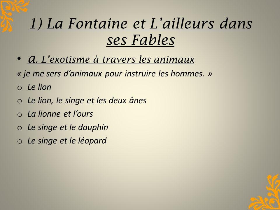 1) La Fontaine et Lailleurs dans ses Fables a. Lexotisme à travers les animaux « je me sers danimaux pour instruire les hommes. » o Le lion o Le lion,
