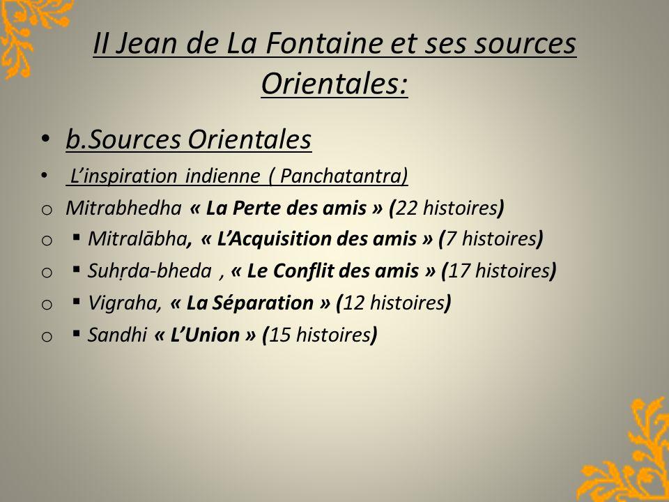 II Jean de La Fontaine et ses sources Orientales: b.Sources Orientales Linspiration indienne ( Panchatantra) o Mitrabhedha « La Perte des amis » (22 h