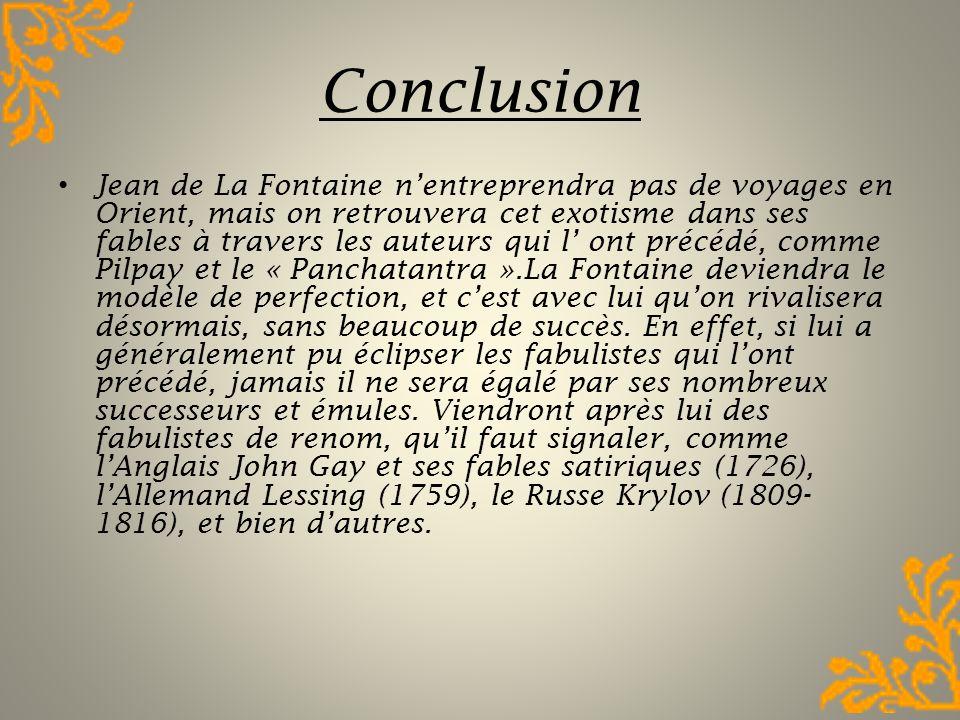 Conclusion Jean de La Fontaine nentreprendra pas de voyages en Orient, mais on retrouvera cet exotisme dans ses fables à travers les auteurs qui l ont