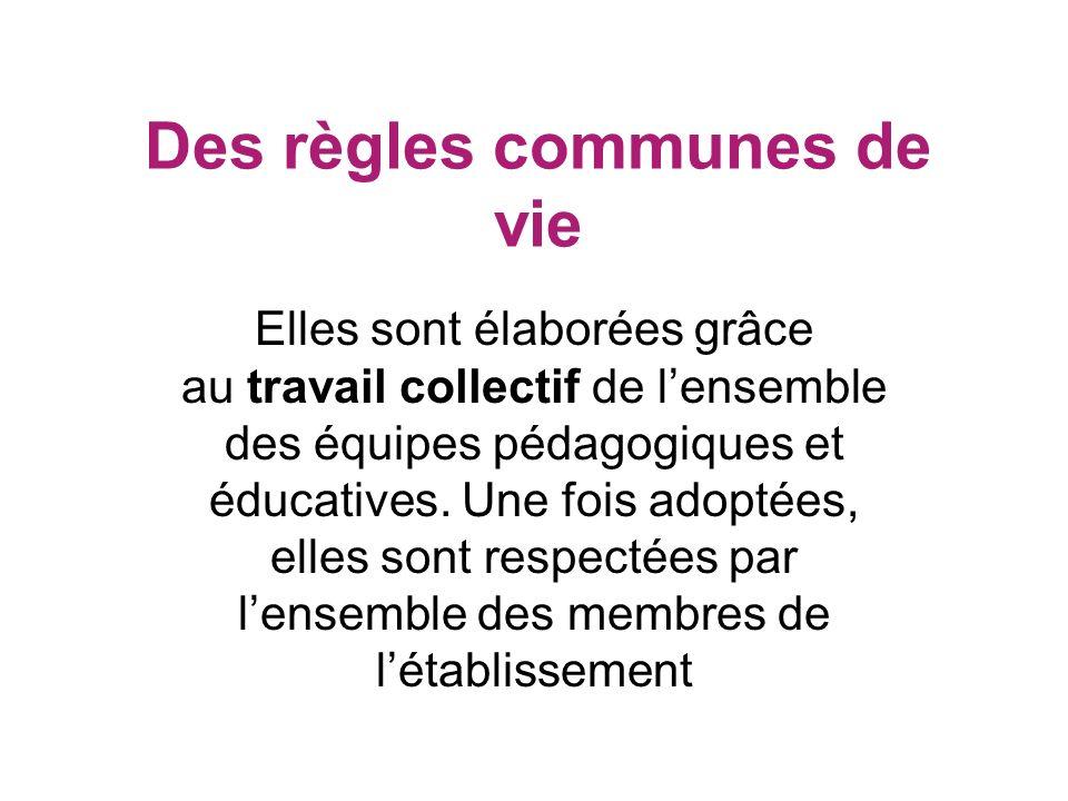 Des règles communes de vie Elles sont élaborées grâce au travail collectif de lensemble des équipes pédagogiques et éducatives. Une fois adoptées, ell